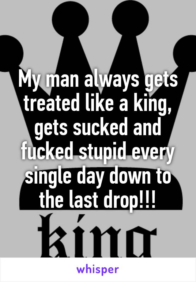 My man always gets treated like a king, gets sucked and fucked stupid every single day down to the last drop!!!
