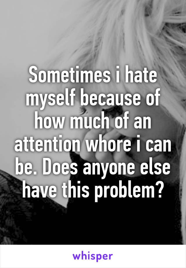 Sometimes i hate myself because of how much of an attention whore i can be. Does anyone else have this problem?