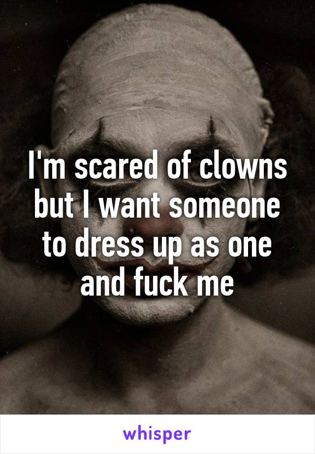 I'm scared of clowns but I want someone to dress up as one and fuck me