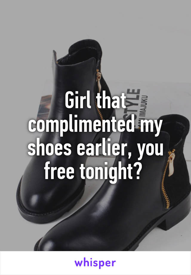 Girl that complimented my shoes earlier, you free tonight?