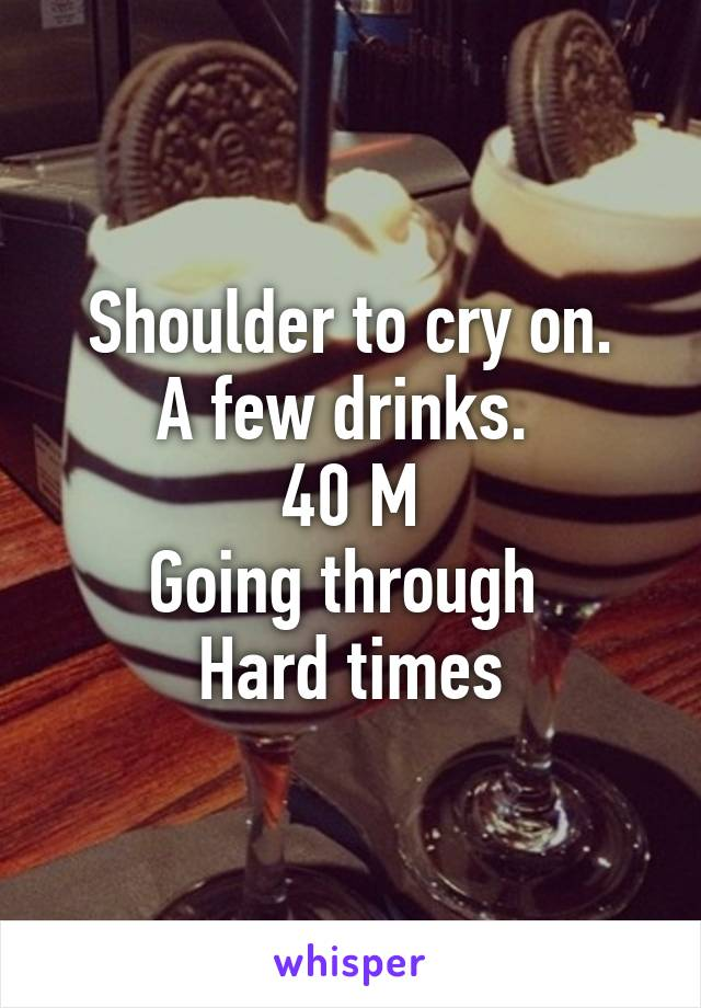 Shoulder to cry on. A few drinks.  40 M Going through  Hard times