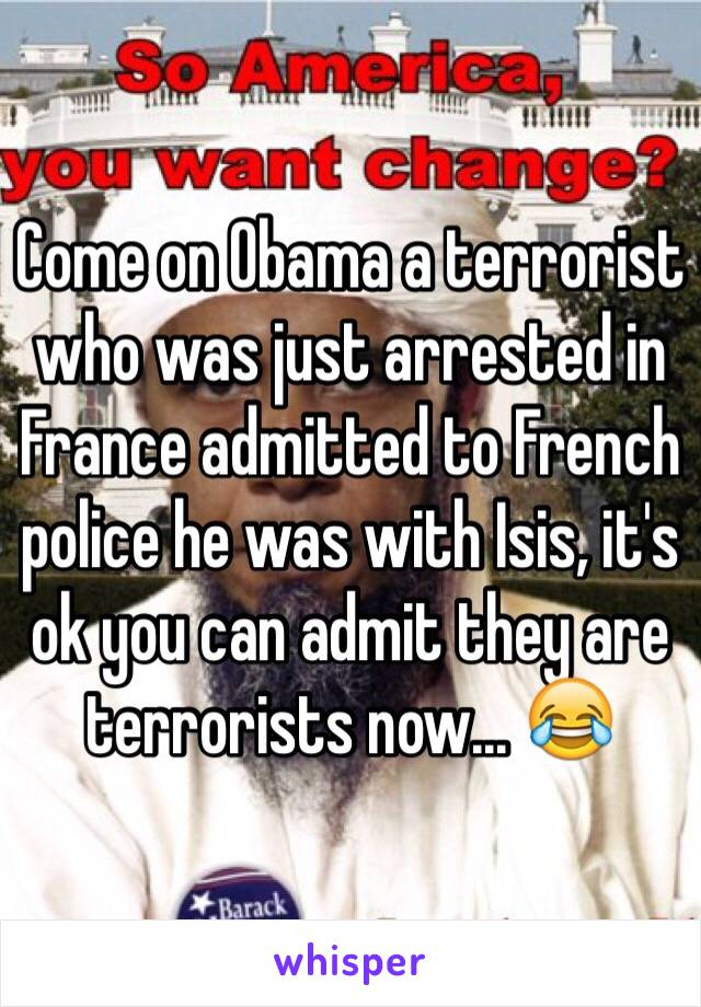 Come on Obama a terrorist who was just arrested in France admitted to French police he was with Isis, it's ok you can admit they are terrorists now... 😂