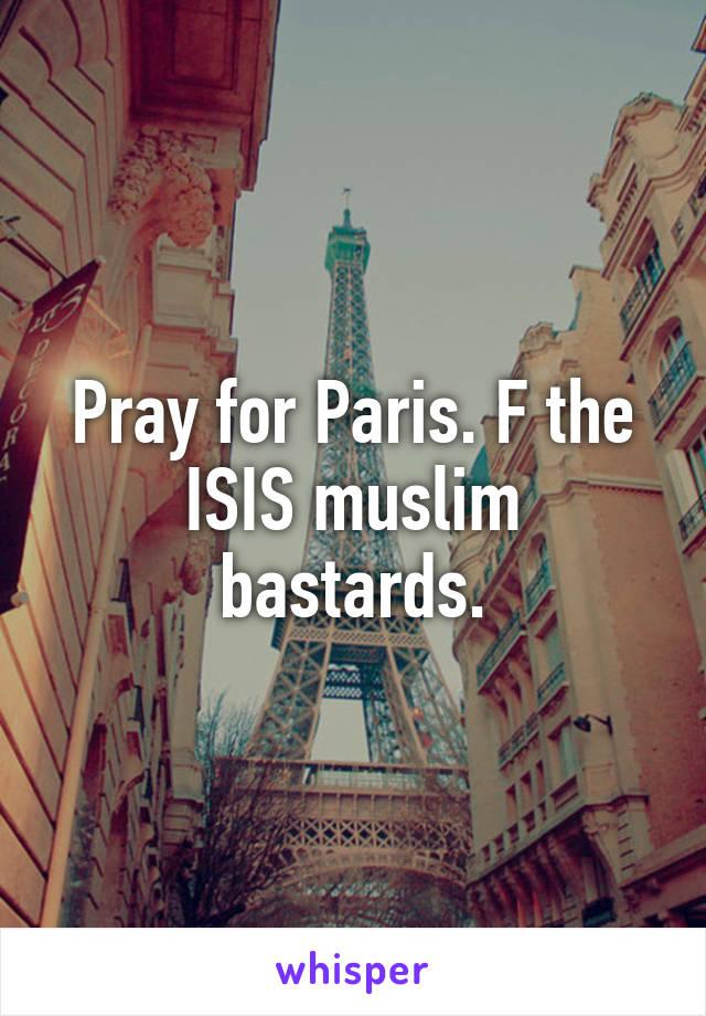 Pray for Paris. F the ISIS muslim bastards.