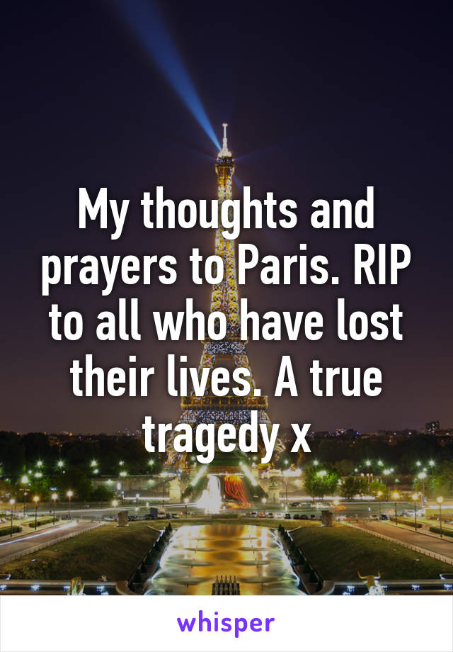 My thoughts and prayers to Paris. RIP to all who have lost their lives. A true tragedy x