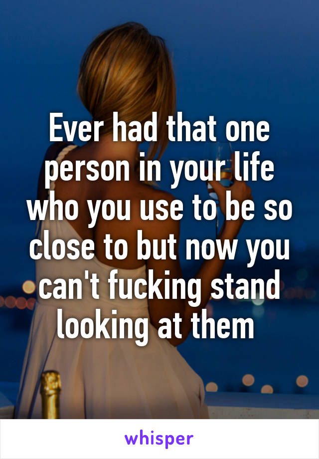 Ever had that one person in your life who you use to be so close to but now you can't fucking stand looking at them