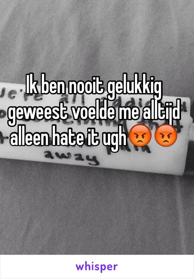 Ik ben nooit gelukkig geweest voelde me alltijd alleen hate it ugh😡😡