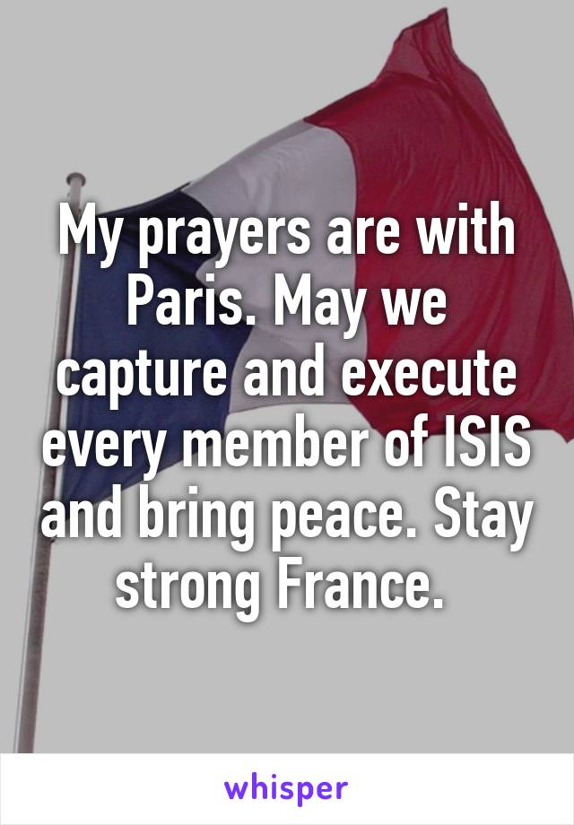 My prayers are with Paris. May we capture and execute every member of ISIS and bring peace. Stay strong France.