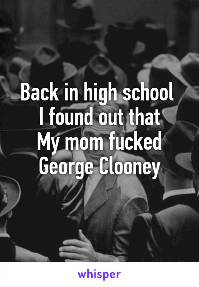 Back in high school  I found out that My mom fucked George Clooney