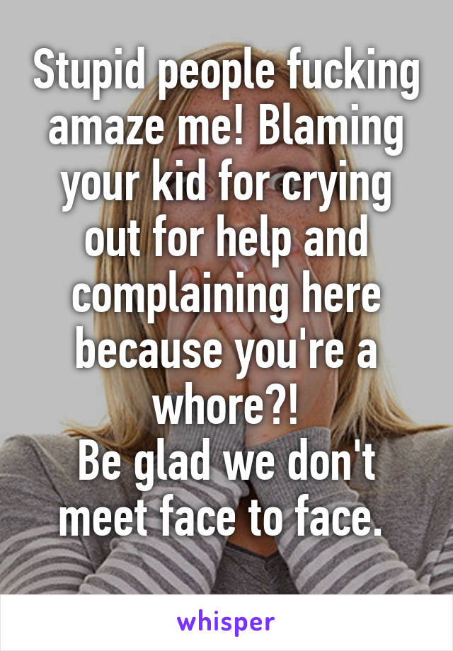 Stupid people fucking amaze me! Blaming your kid for crying out for help and complaining here because you're a whore?! Be glad we don't meet face to face.