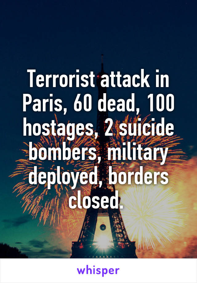 Terrorist attack in Paris, 60 dead, 100 hostages, 2 suicide bombers, military deployed, borders closed.