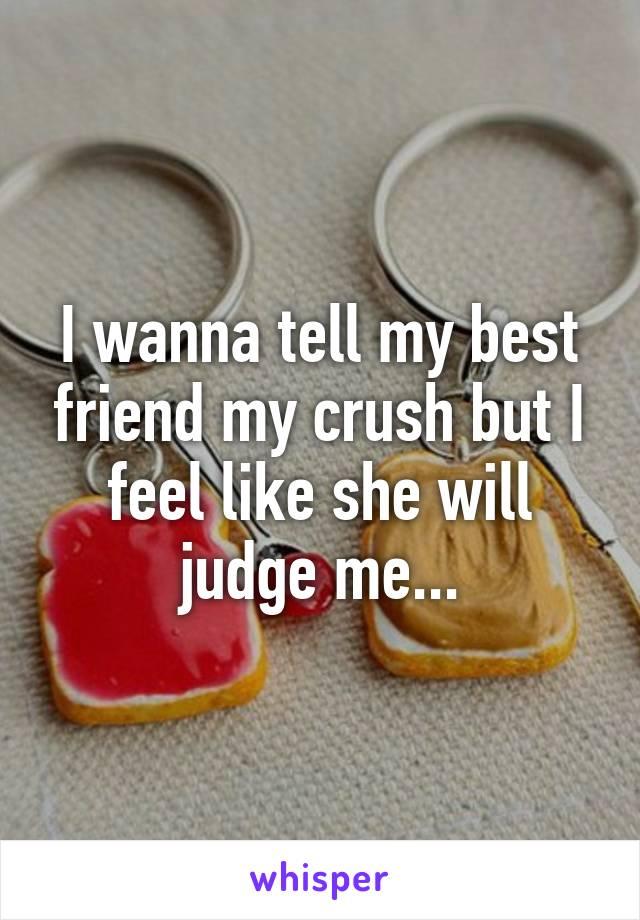 I wanna tell my best friend my crush but I feel like she will judge me...