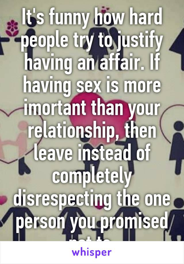It's funny how hard people try to justify having an affair. If having sex is more imortant than your relationship, then leave instead of completely disrespecting the one person you promised not to.