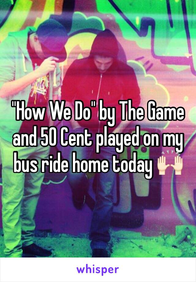 """""""How We Do"""" by The Game and 50 Cent played on my bus ride home today 🙌🏻"""