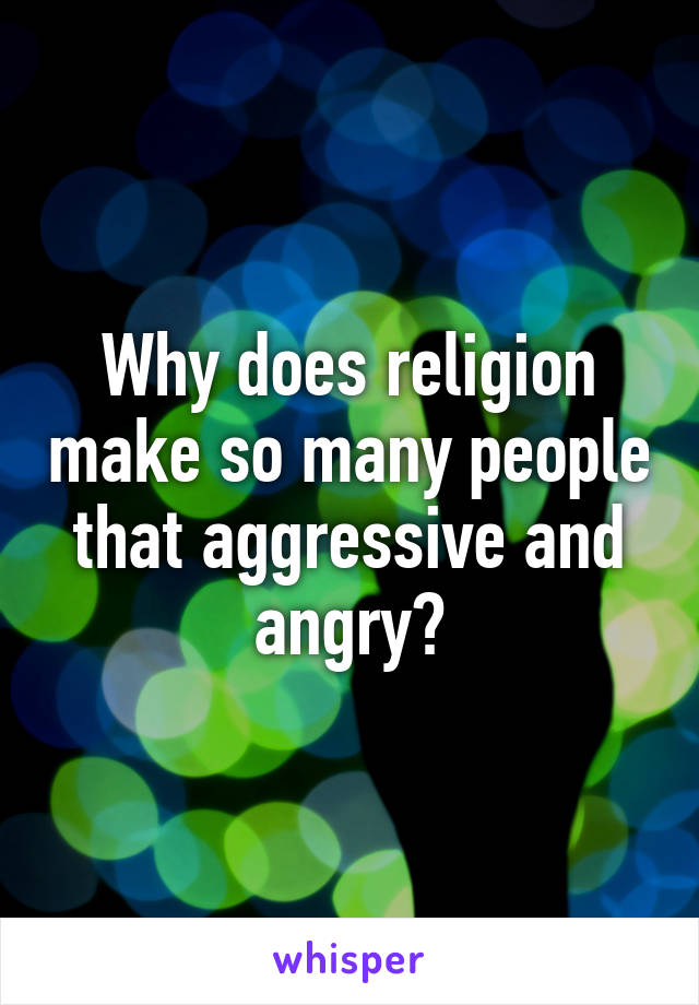Why does religion make so many people that aggressive and angry?