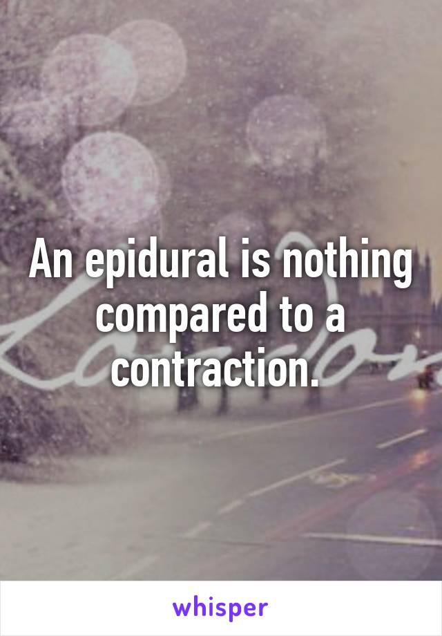 An epidural is nothing compared to a contraction.