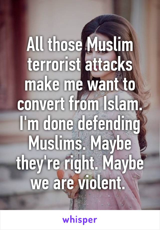 All those Muslim terrorist attacks make me want to convert from Islam. I'm done defending Muslims. Maybe they're right. Maybe we are violent.