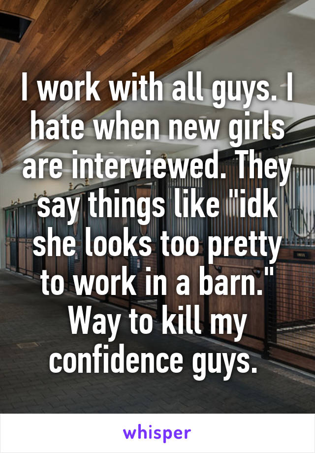 "I work with all guys. I hate when new girls are interviewed. They say things like ""idk she looks too pretty to work in a barn."" Way to kill my confidence guys."
