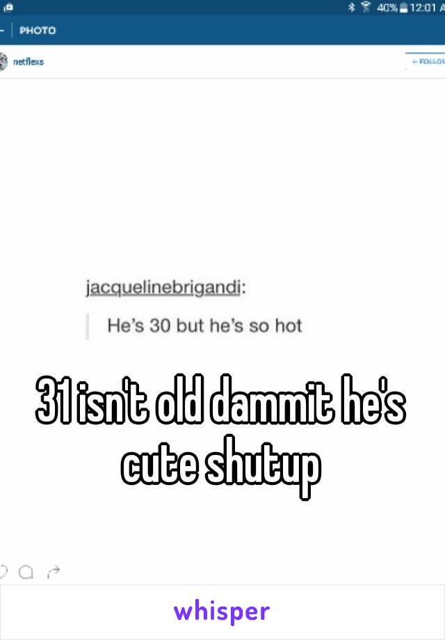 31 isn't old dammit he's cute shutup
