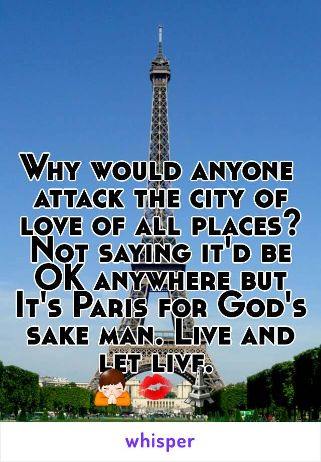 Why would anyone attack the city of love of all places? Not saying it'd be OK anywhere but It's Paris for God's sake man. Live and let live.  🙏💋🗼