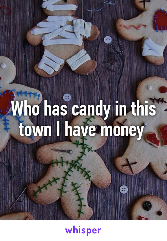 Who has candy in this town I have money