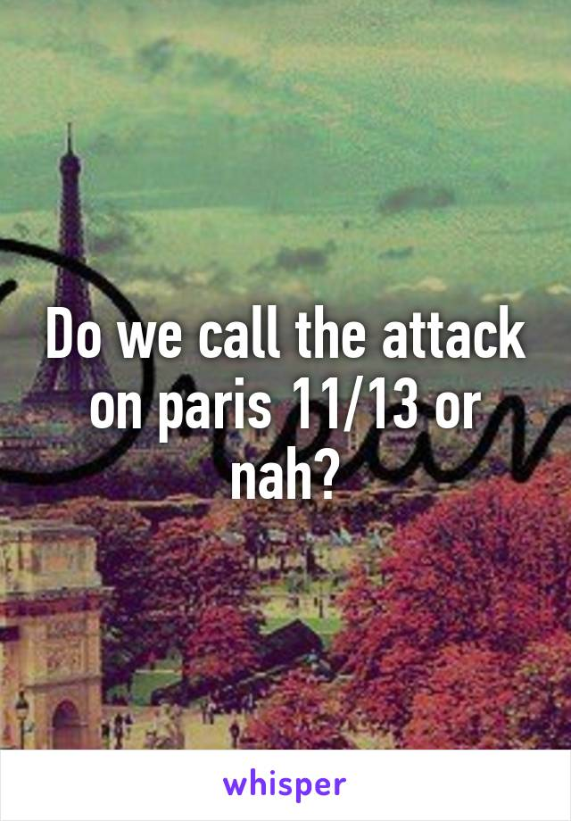 Do we call the attack on paris 11/13 or nah?