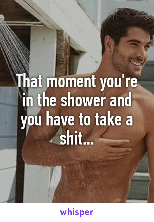 That moment you're in the shower and you have to take a shit...
