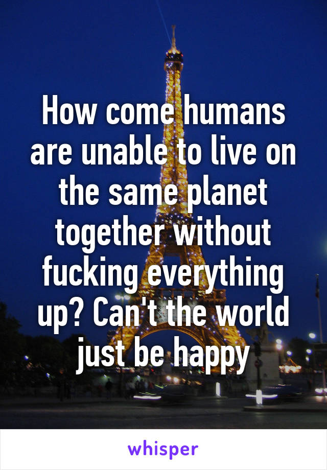 How come humans are unable to live on the same planet together without fucking everything up? Can't the world just be happy