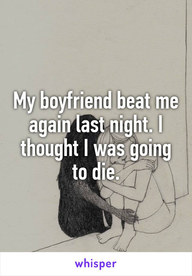 My boyfriend beat me again last night. I thought I was going to die.