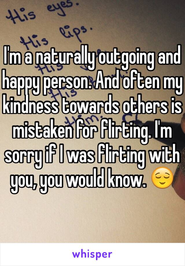 I'm a naturally outgoing and happy person. And often my kindness towards others is mistaken for flirting. I'm sorry if I was flirting with you, you would know. 😌