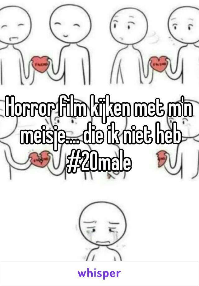 Horror film kijken met m'n meisje.... die ik niet heb #20male