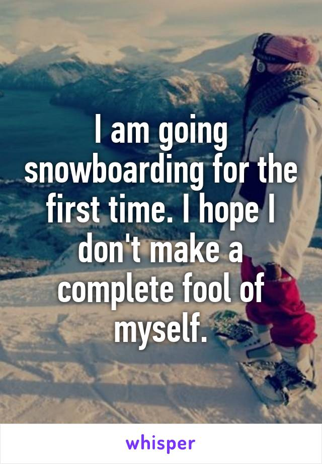 I am going snowboarding for the first time. I hope I don't make a complete fool of myself.