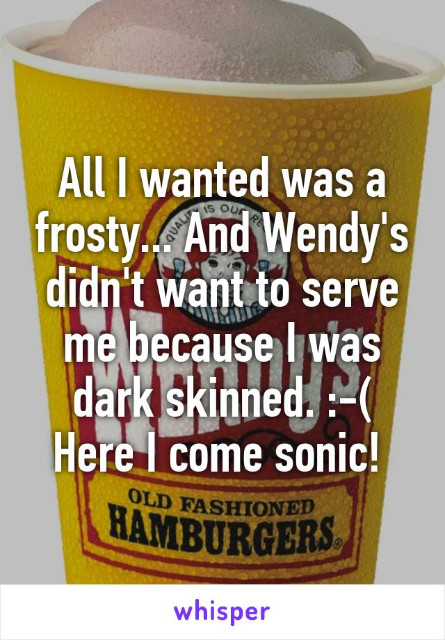 All I wanted was a frosty... And Wendy's didn't want to serve me because I was dark skinned. :-( Here I come sonic!