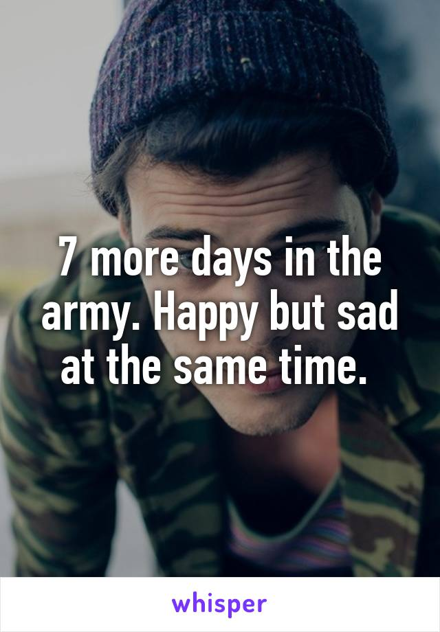 7 more days in the army. Happy but sad at the same time.