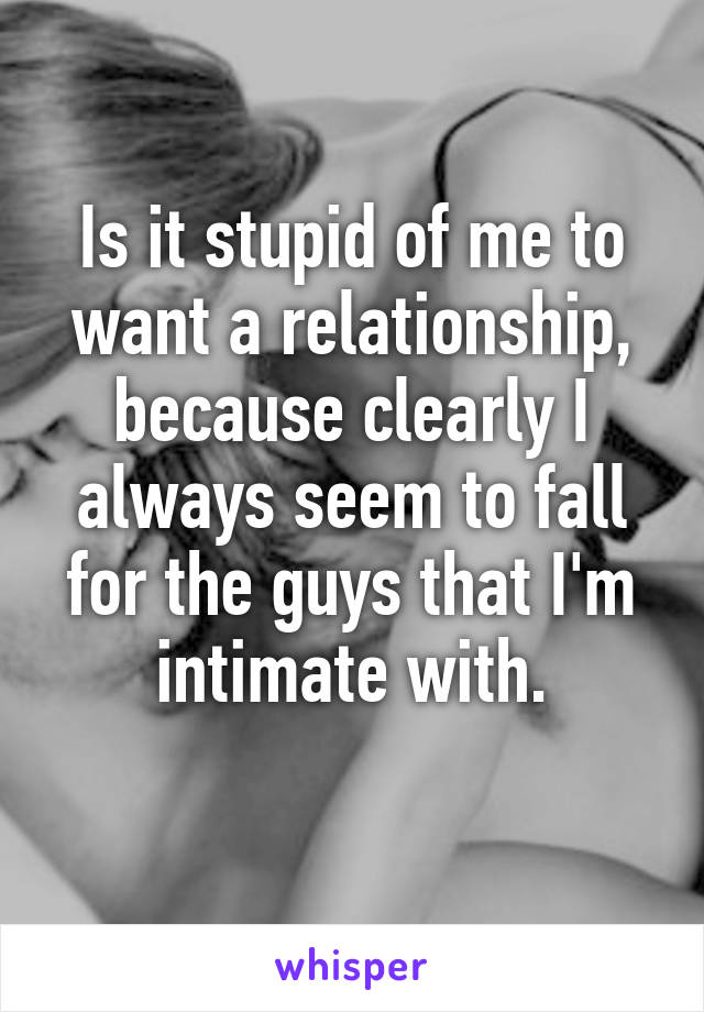 Is it stupid of me to want a relationship, because clearly I always seem to fall for the guys that I'm intimate with.