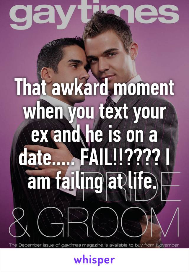 That awkard moment when you text your ex and he is on a date..... FAIL!!???? I am failing at life.