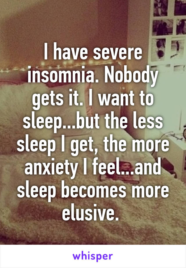 I have severe insomnia. Nobody gets it. I want to sleep...but the less sleep I get, the more anxiety I feel...and sleep becomes more elusive.