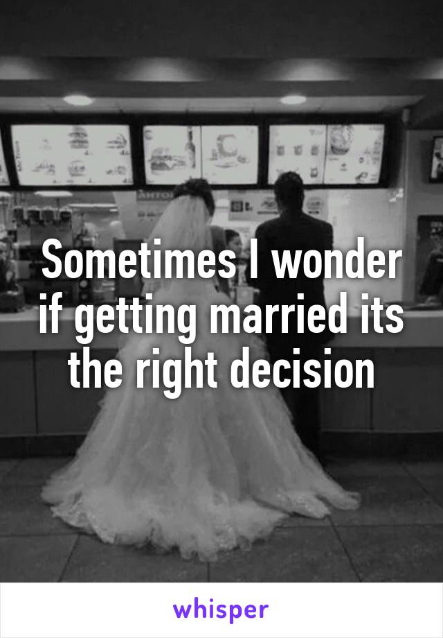 Sometimes I wonder if getting married its the right decision