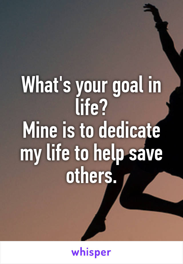 What's your goal in life? Mine is to dedicate my life to help save others.