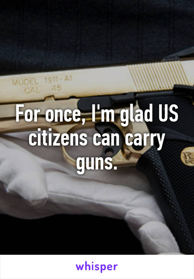 For once, I'm glad US citizens can carry guns.