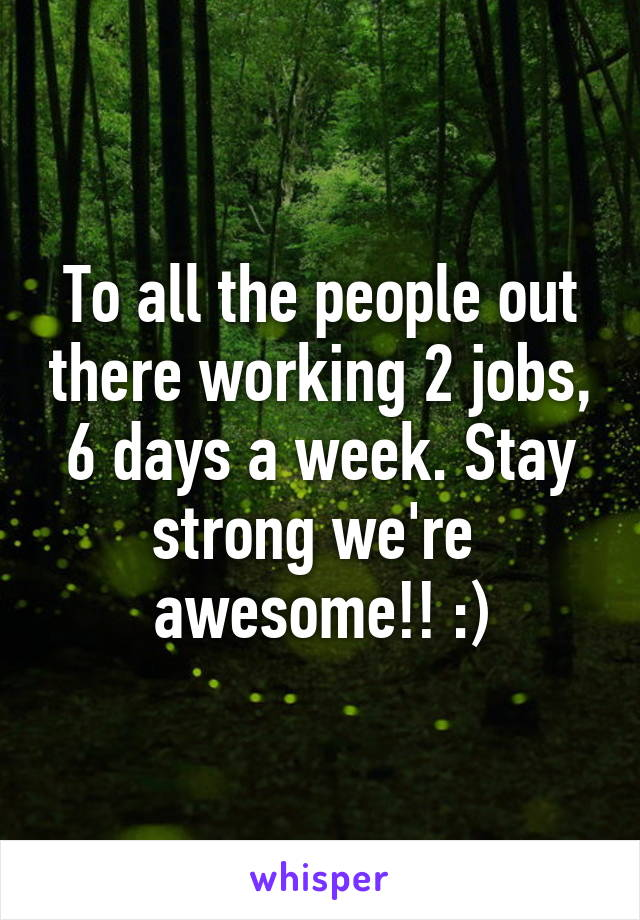 To all the people out there working 2 jobs, 6 days a week. Stay strong we're  awesome!! :)