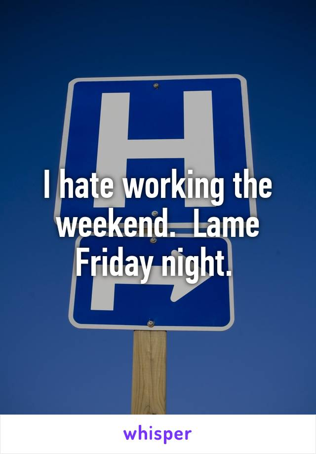 I hate working the weekend.  Lame Friday night.