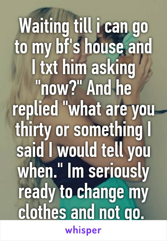 """Waiting till i can go to my bf's house and I txt him asking """"now?"""" And he replied """"what are you thirty or something I said I would tell you when."""" Im seriously ready to change my clothes and not go."""