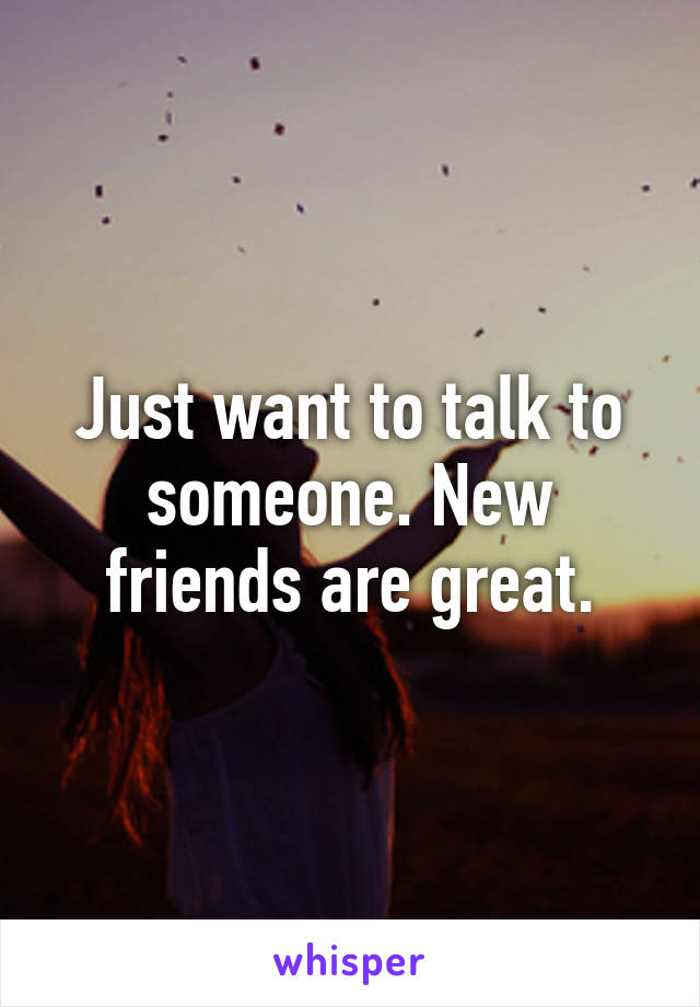 Just want to talk to someone. New friends are great.