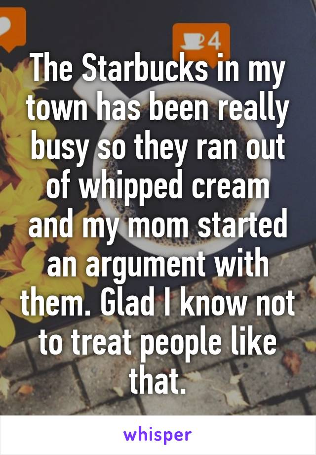 The Starbucks in my town has been really busy so they ran out of whipped cream and my mom started an argument with them. Glad I know not to treat people like that.