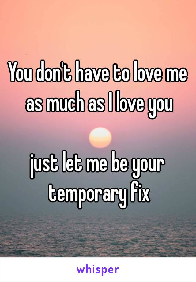 You don't have to love me as much as I love you  just let me be your temporary fix