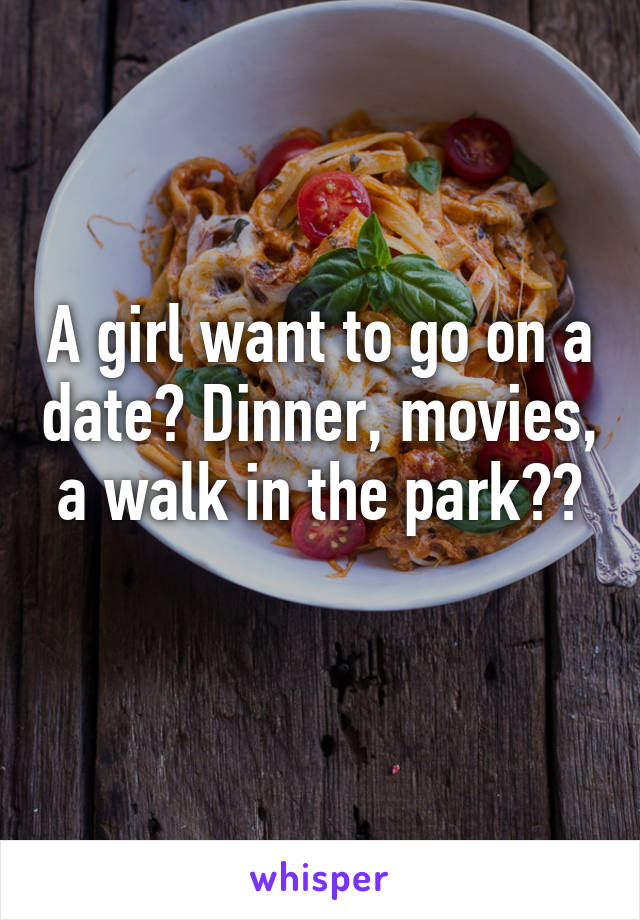 A girl want to go on a date? Dinner, movies, a walk in the park??
