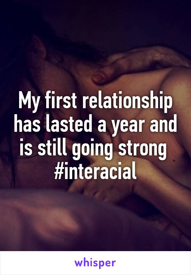 My first relationship has lasted a year and is still going strong  #interacial