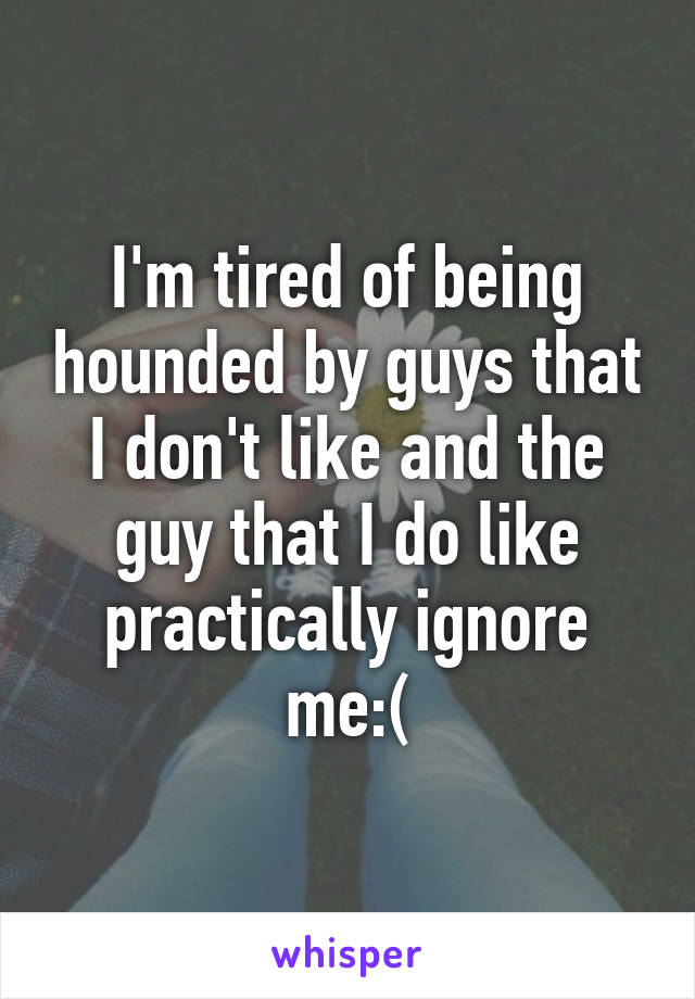 I'm tired of being hounded by guys that I don't like and the guy that I do like practically ignore me:(