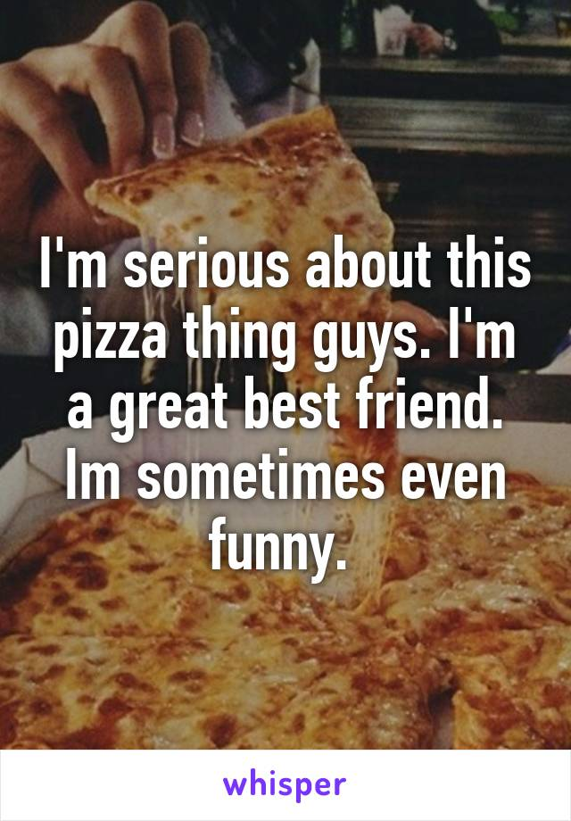 I'm serious about this pizza thing guys. I'm a great best friend. Im sometimes even funny.
