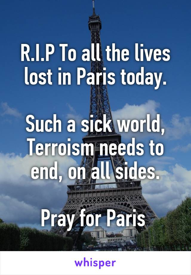 R.I.P To all the lives lost in Paris today.  Such a sick world, Terroism needs to end, on all sides.  Pray for Paris